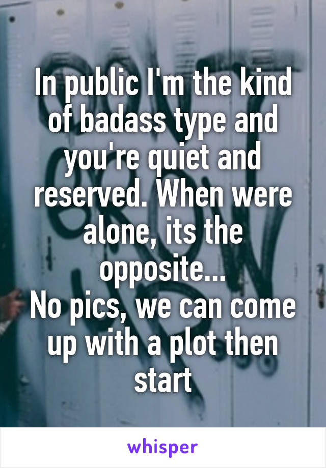In public I'm the kind of badass type and you're quiet and reserved. When were alone, its the opposite... No pics, we can come up with a plot then start