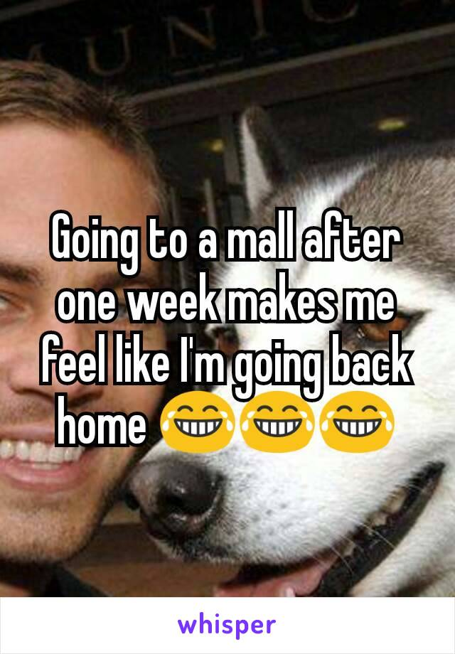 Going to a mall after one week makes me feel like I'm going back home 😂😂😂