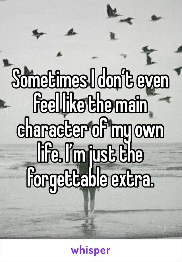 Sometimes I don't even feel like the main character of my own life. I'm just the forgettable extra.