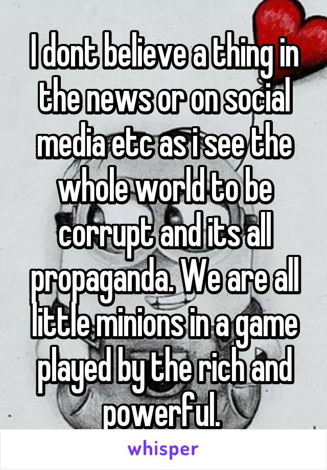 I dont believe a thing in the news or on social media etc as i see the whole world to be corrupt and its all propaganda. We are all little minions in a game played by the rich and powerful.