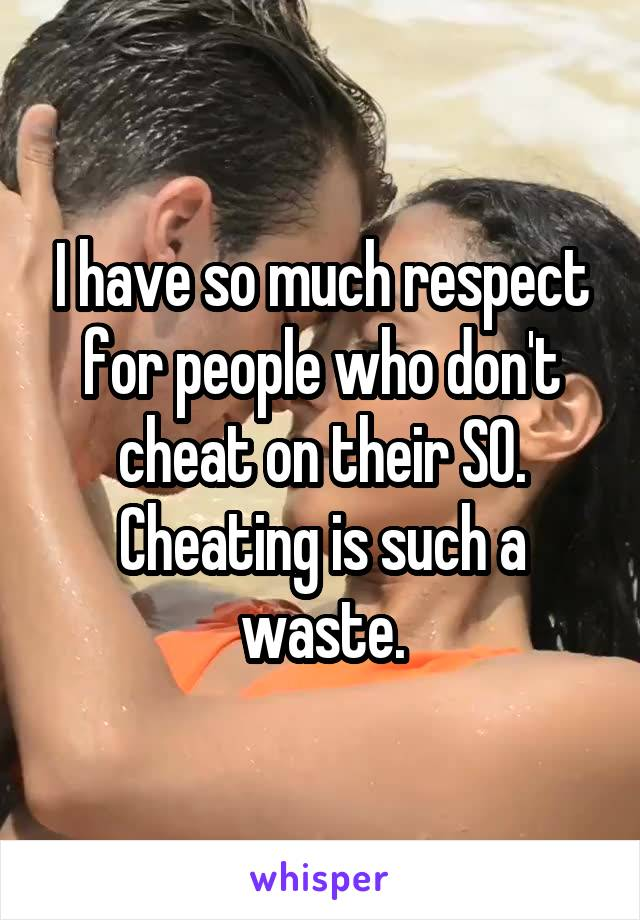 I have so much respect for people who don't cheat on their SO. Cheating is such a waste.