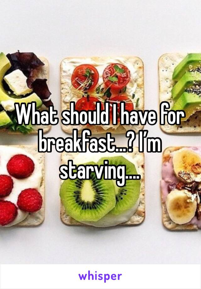 What should I have for breakfast...? I'm starving....