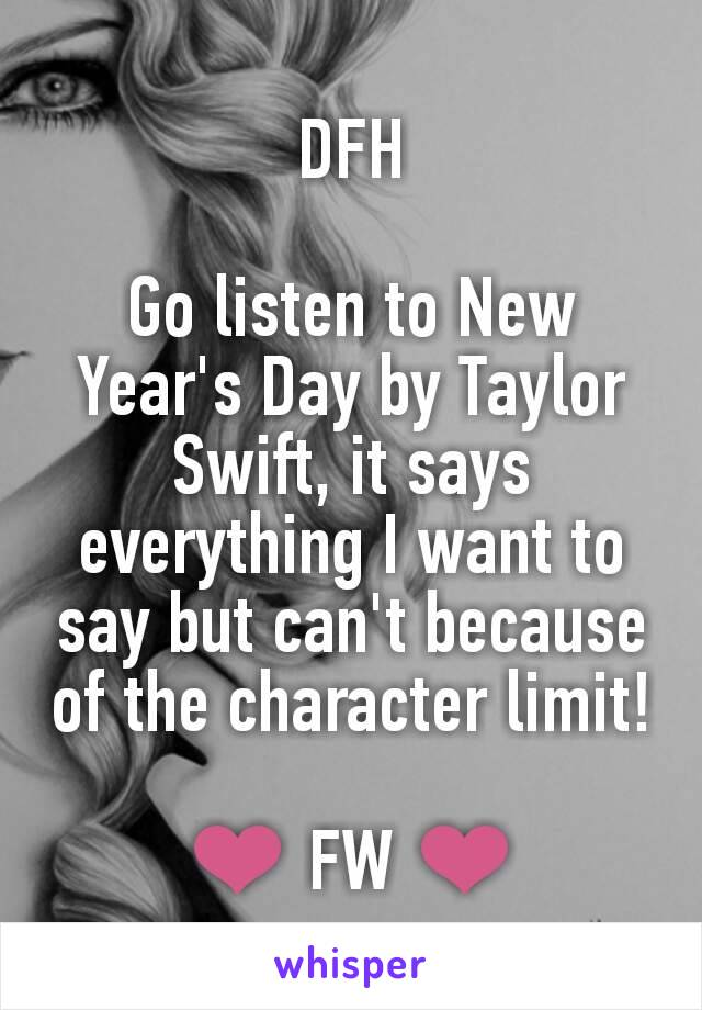 DFH  Go listen to New Year's Day by Taylor Swift, it says everything I want to say but can't because of the character limit!  ❤ FW ❤