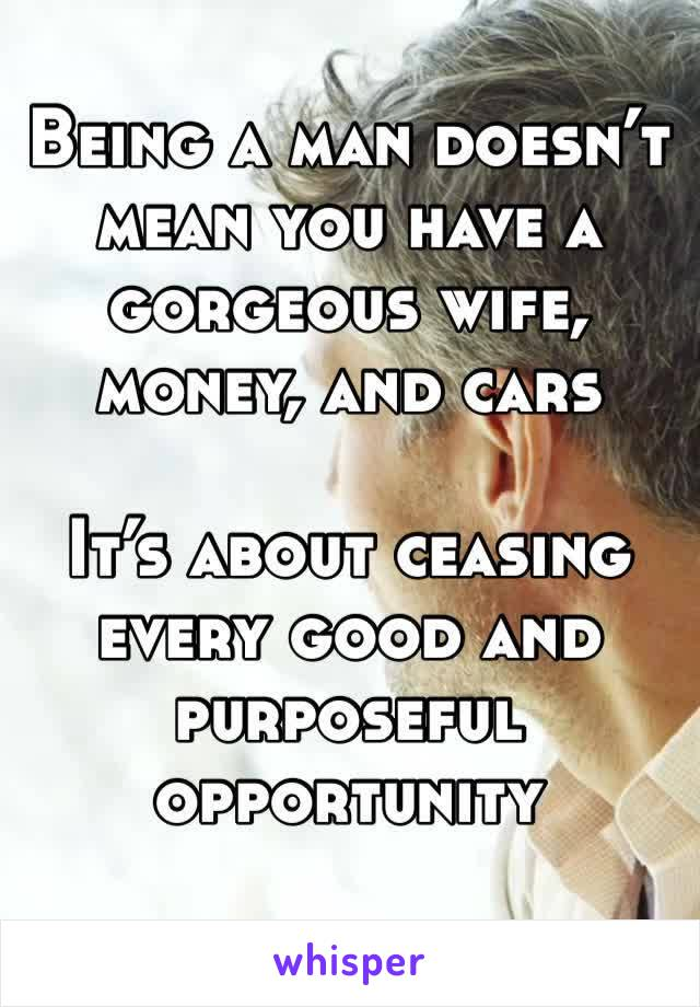 Being a man doesn't mean you have a gorgeous wife, money, and cars  It's about ceasing every good and purposeful opportunity