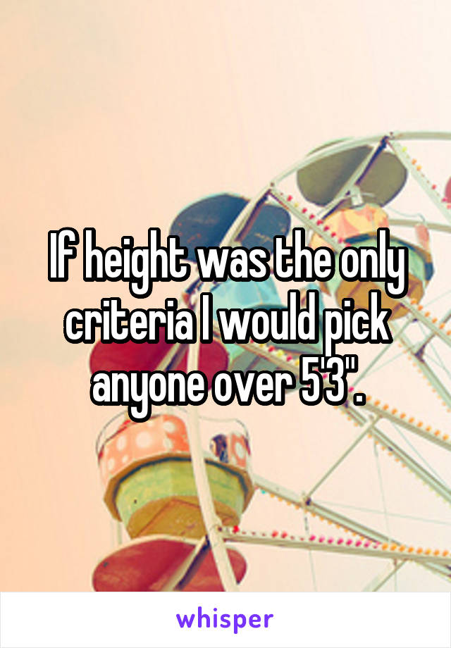 "If height was the only criteria I would pick anyone over 5'3""."