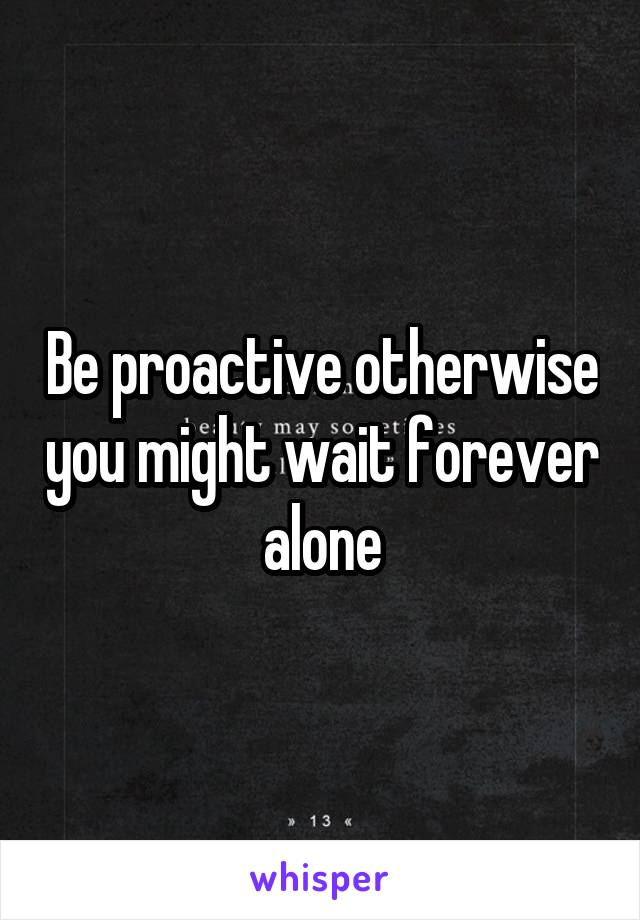 Be proactive otherwise you might wait forever alone