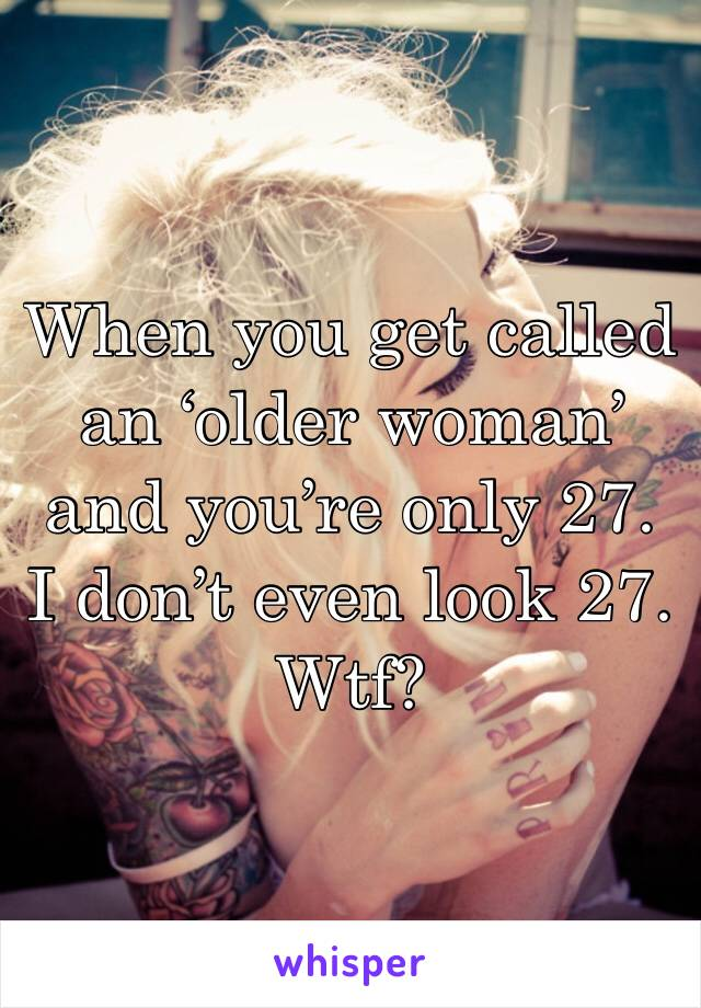 When you get called an 'older woman' and you're only 27. I don't even look 27. Wtf?