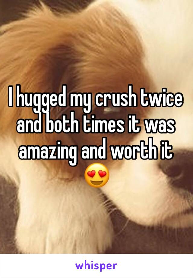 I hugged my crush twice and both times it was amazing and worth it  😍