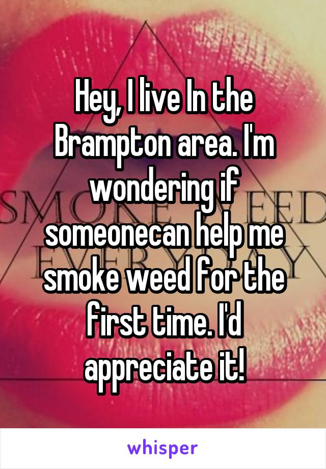 Hey, I live In the Brampton area. I'm wondering if someonecan help me smoke weed for the first time. I'd appreciate it!