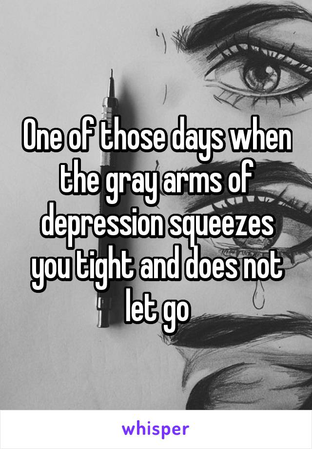 One of those days when the gray arms of depression squeezes you tight and does not let go