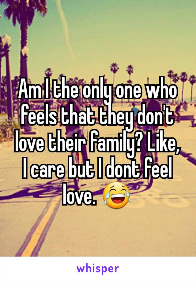 Am I the only one who feels that they don't love their family? Like, I care but I dont feel love. 😂