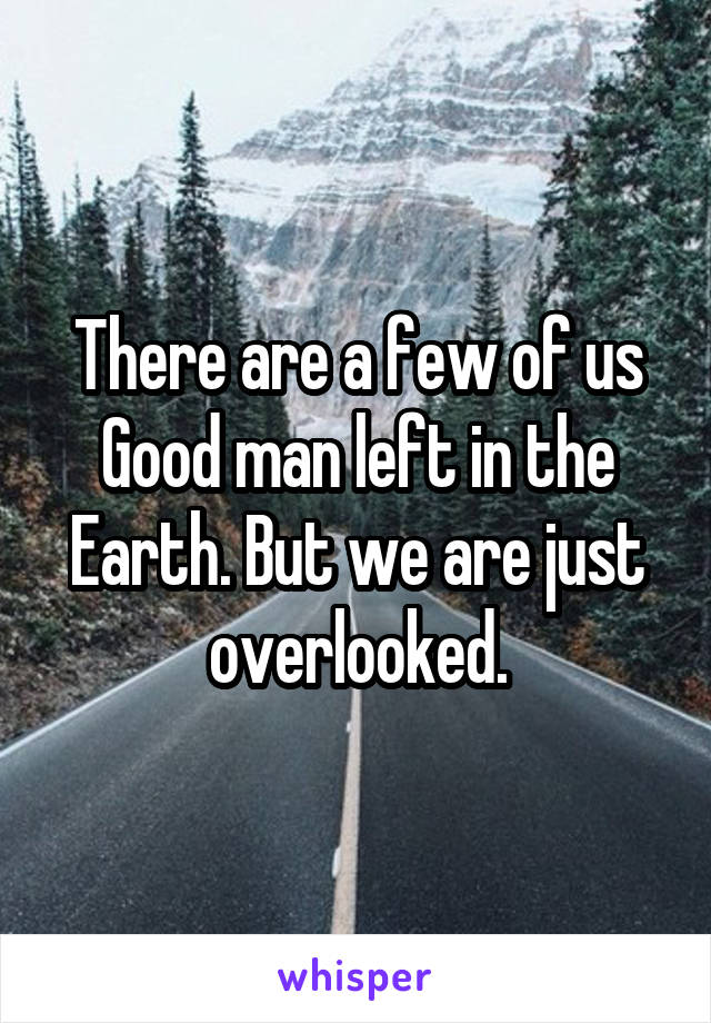 There are a few of us Good man left in the Earth. But we are just overlooked.