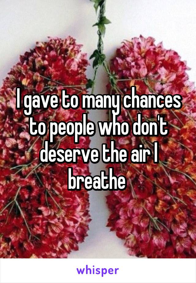 I gave to many chances to people who don't deserve the air I breathe