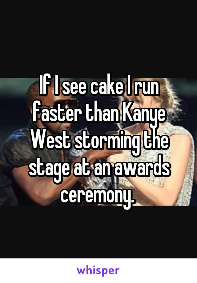 If I see cake I run faster than Kanye West storming the stage at an awards ceremony.