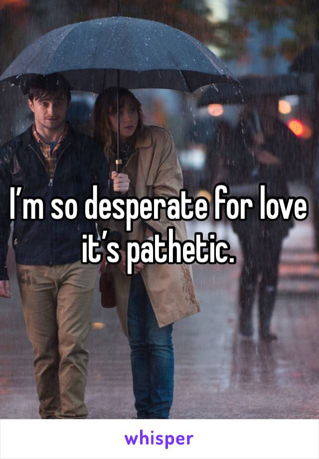 I'm so desperate for love it's pathetic.
