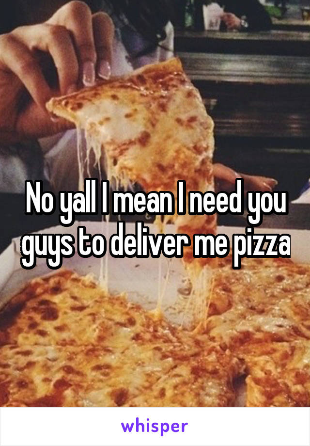 No yall I mean I need you guys to deliver me pizza