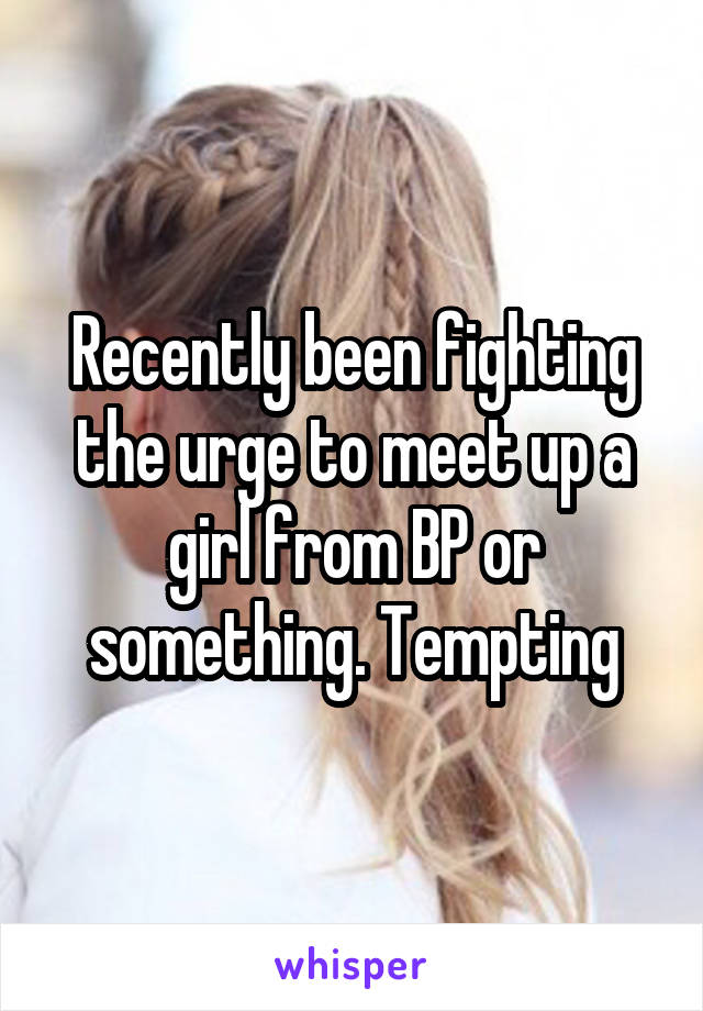 Recently been fighting the urge to meet up a girl from BP or something. Tempting