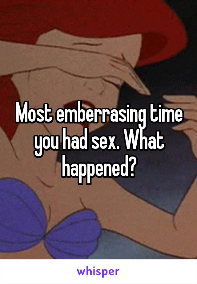 Most emberrasing time you had sex. What happened?