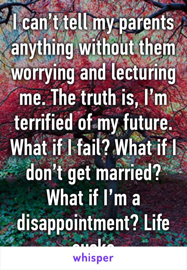 I can't tell my parents anything without them worrying and lecturing me. The truth is, I'm terrified of my future. What if I fail? What if I don't get married? What if I'm a disappointment? Life sucks
