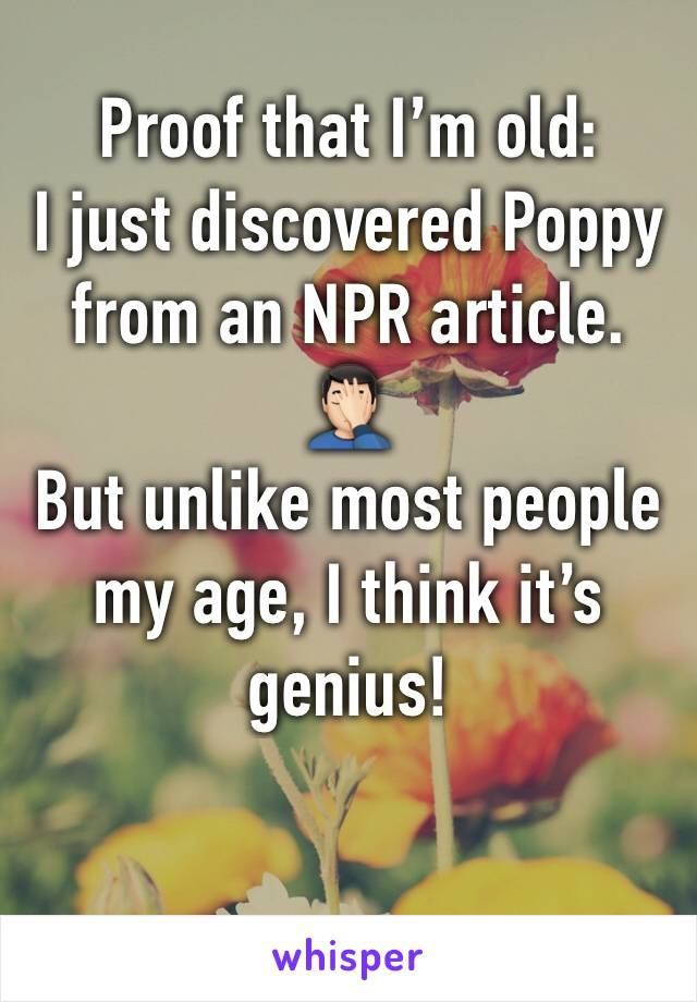 Proof that I'm old:  I just discovered Poppy from an NPR article. 🤦🏻‍♂️ But unlike most people my age, I think it's genius!