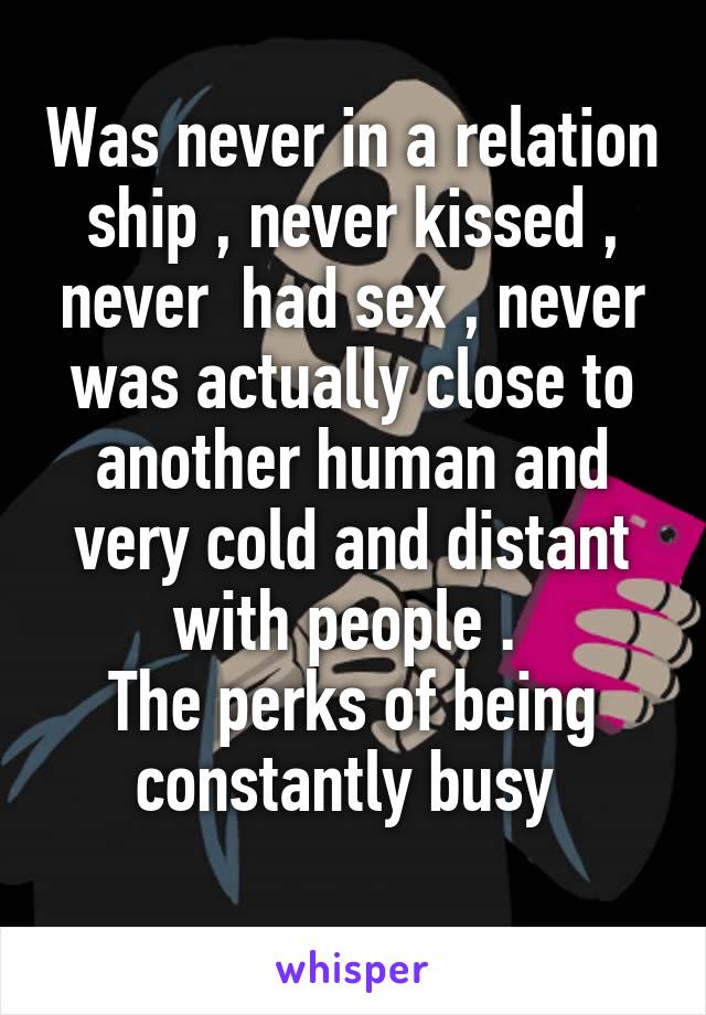 Was never in a relation ship , never kissed , never  had sex , never was actually close to another human and very cold and distant with people .  The perks of being constantly busy