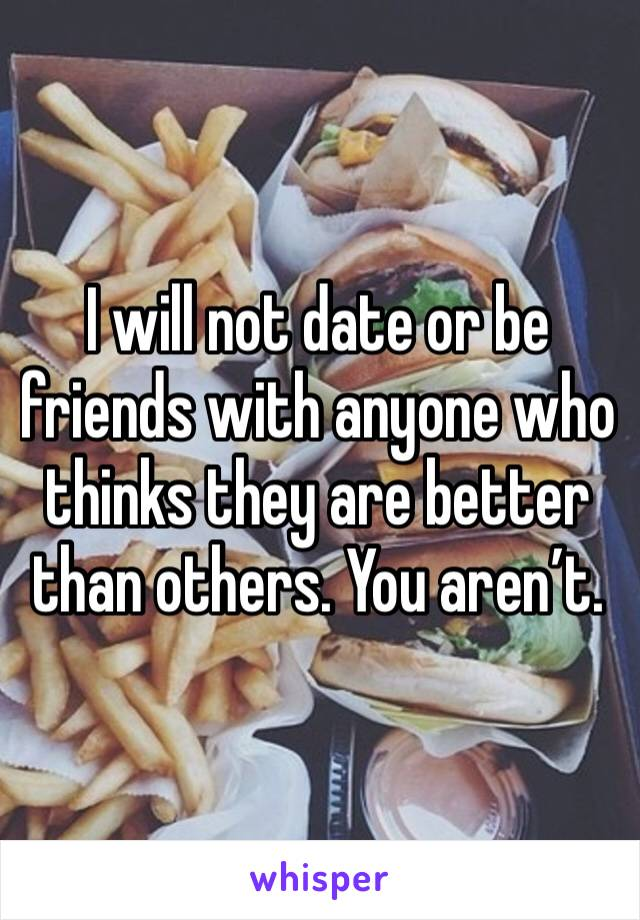 I will not date or be friends with anyone who thinks they are better than others. You aren't.