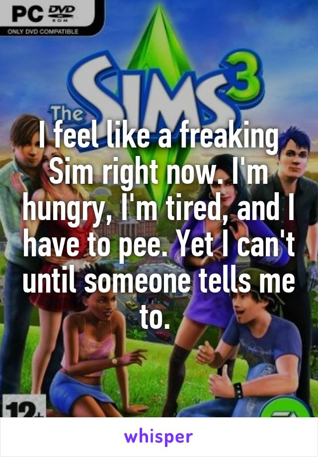 I feel like a freaking Sim right now. I'm hungry, I'm tired, and I have to pee. Yet I can't until someone tells me to.