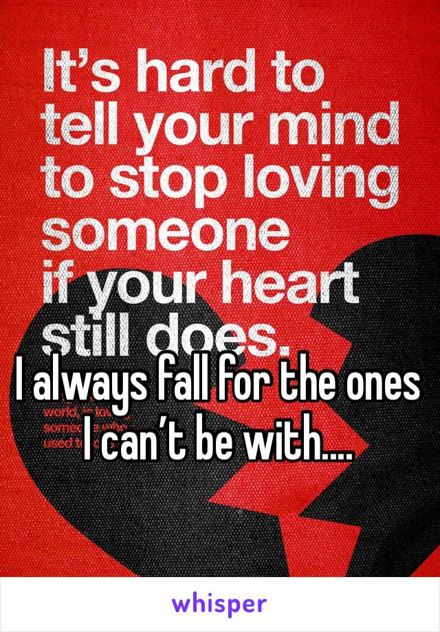 I always fall for the ones I can't be with....