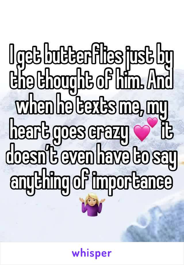 I get butterflies just by the thought of him. And when he texts me, my heart goes crazy 💕 it doesn't even have to say anything of importance 🤷🏼♀️