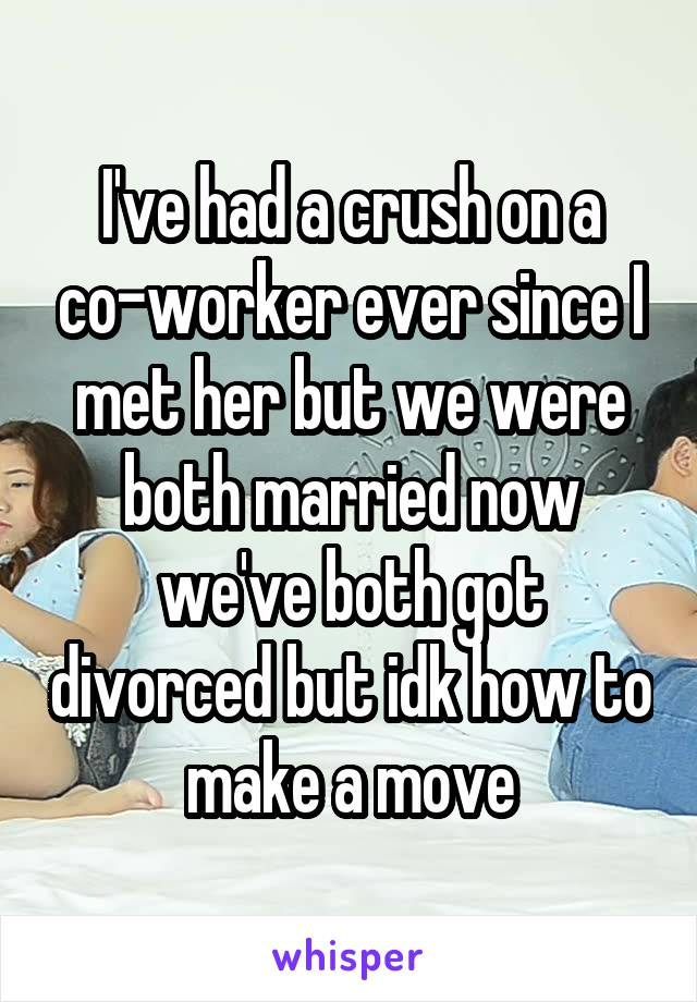 I've had a crush on a co-worker ever since I met her but we were both married now we've both got divorced but idk how to make a move