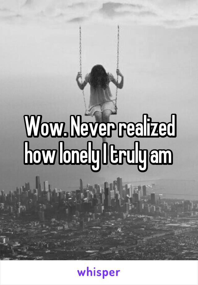 Wow. Never realized how lonely I truly am