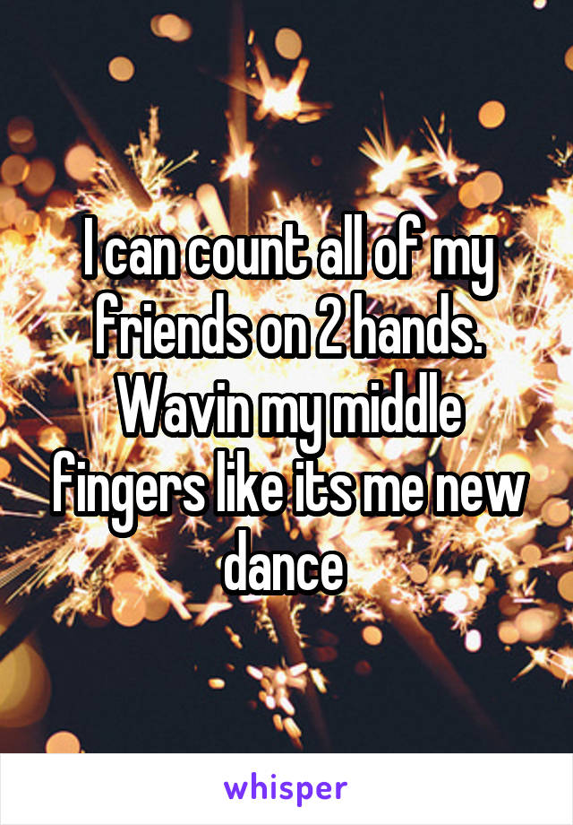 I can count all of my friends on 2 hands. Wavin my middle fingers like its me new dance