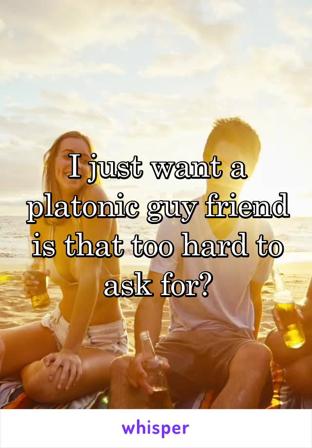 I just want a platonic guy friend is that too hard to ask for?