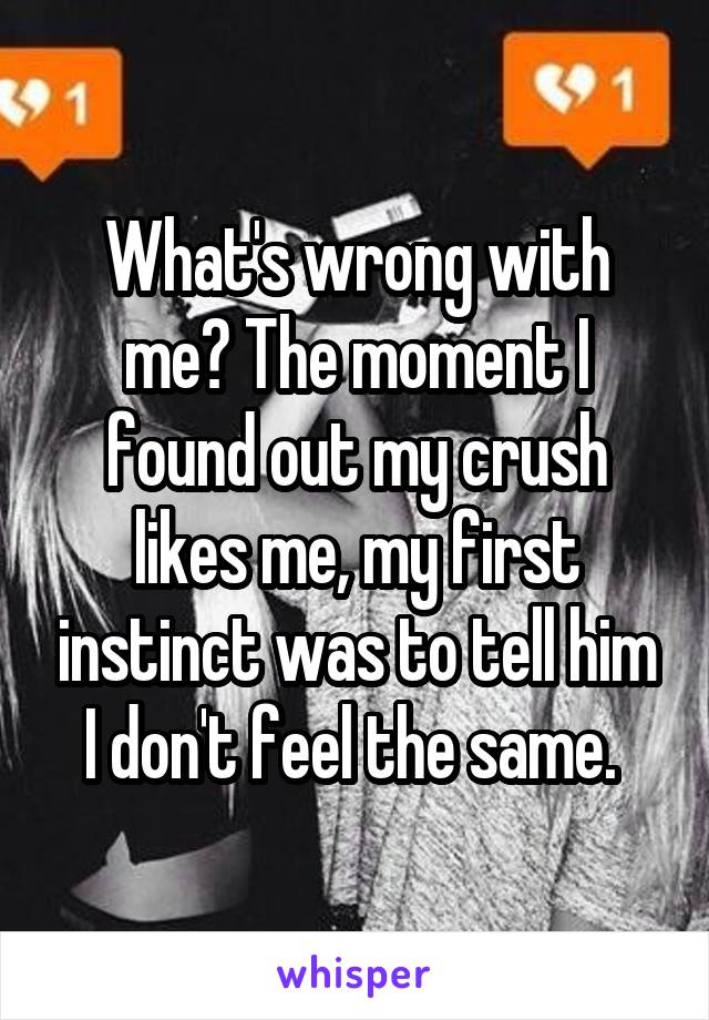 What's wrong with me? The moment I found out my crush likes me, my first instinct was to tell him I don't feel the same.