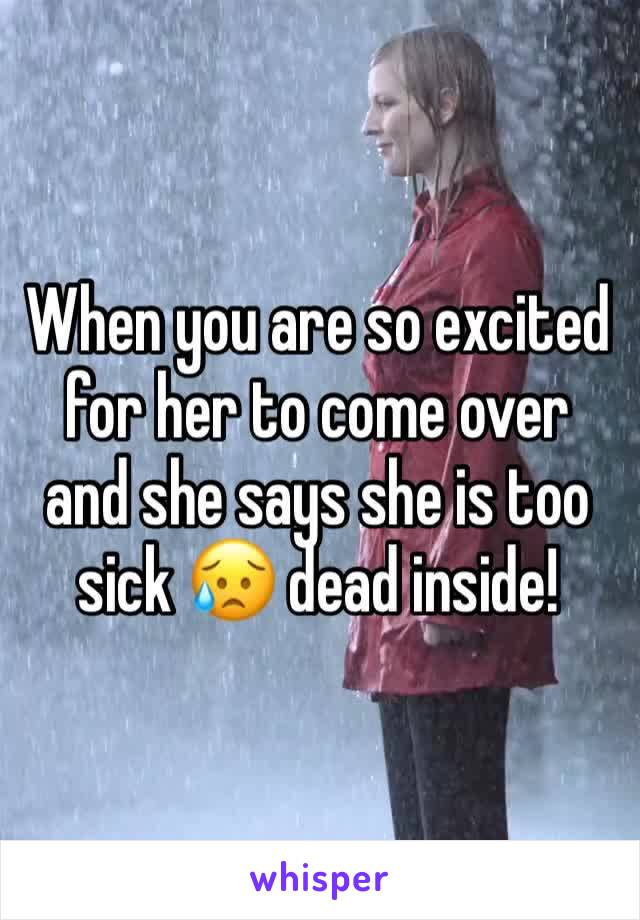 When you are so excited for her to come over and she says she is too sick 😥 dead inside!