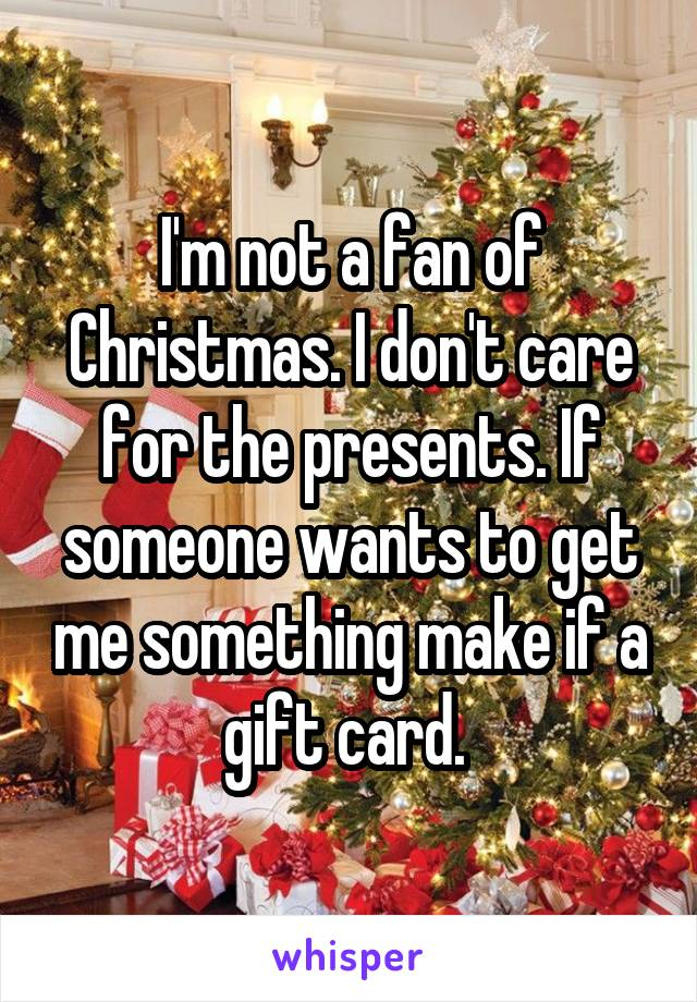 I'm not a fan of Christmas. I don't care for the presents. If someone wants to get me something make if a gift card.