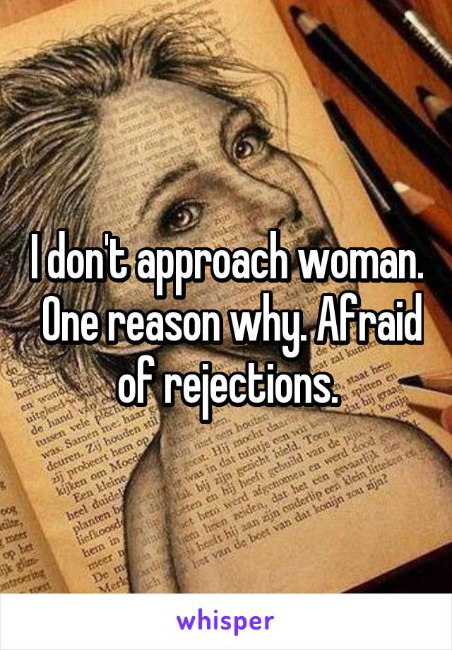 I don't approach woman.  One reason why. Afraid of rejections.