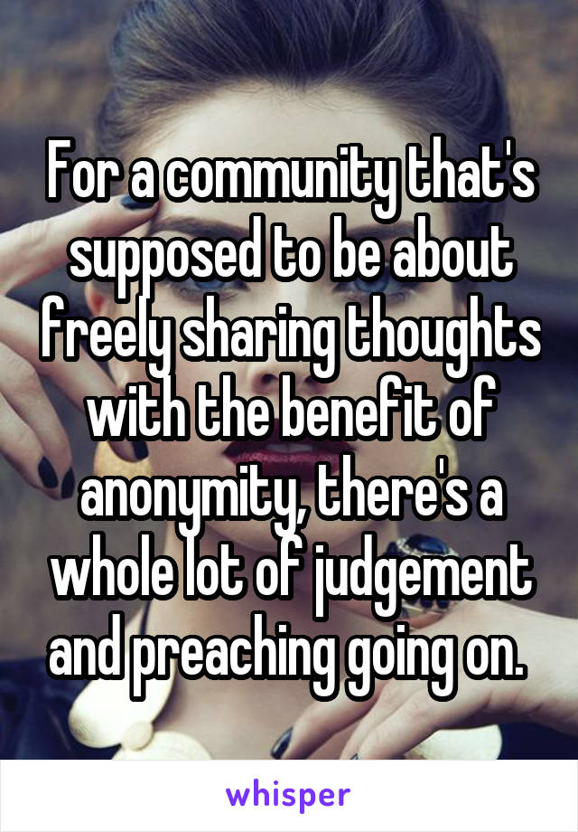 For a community that's supposed to be about freely sharing thoughts with the benefit of anonymity, there's a whole lot of judgement and preaching going on.