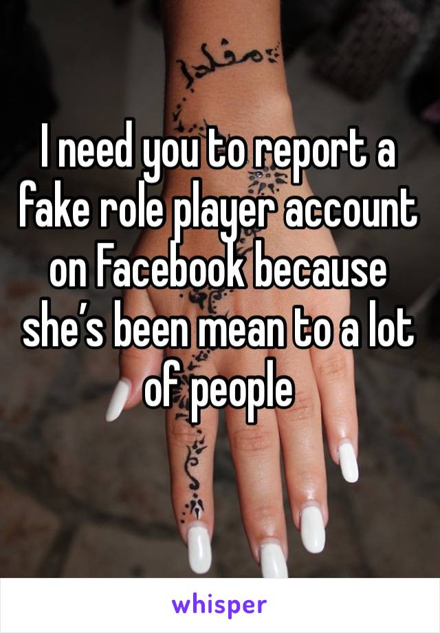 I need you to report a fake role player account on Facebook because she's been mean to a lot of people