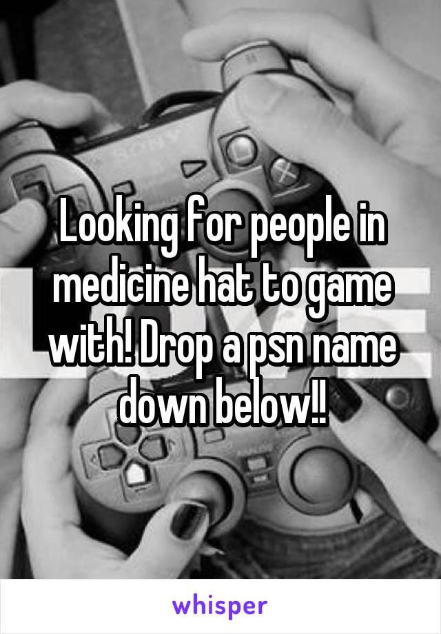 Looking for people in medicine hat to game with! Drop a psn name down below!!