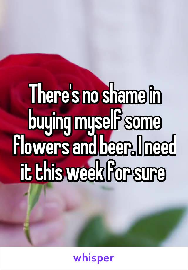There's no shame in buying myself some flowers and beer. I need it this week for sure