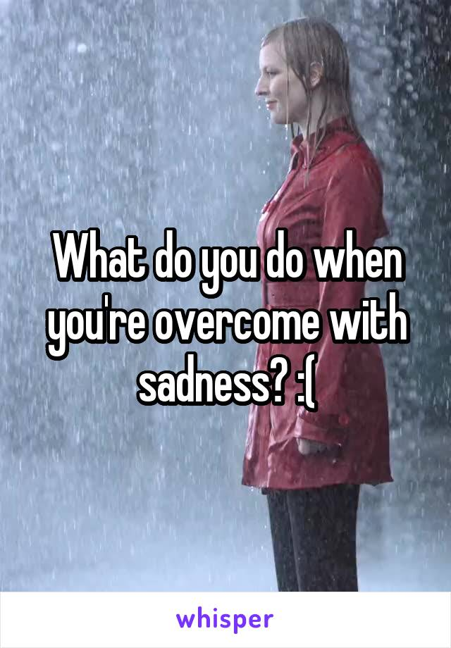 What do you do when you're overcome with sadness? :(