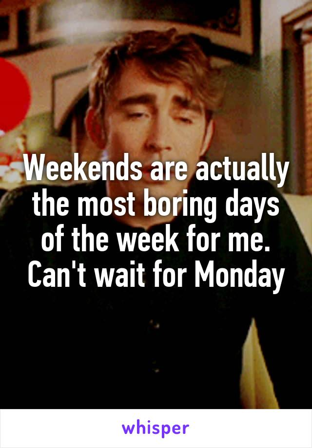 Weekends are actually the most boring days of the week for me. Can't wait for Monday