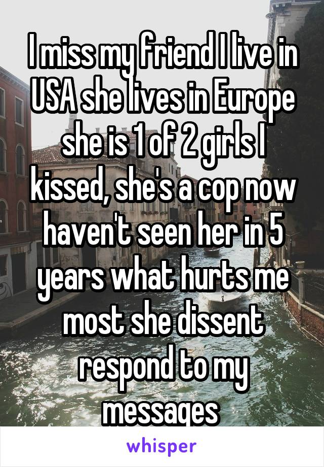 I miss my friend I live in USA she lives in Europe she is 1 of 2 girls I kissed, she's a cop now haven't seen her in 5 years what hurts me most she dissent respond to my messages