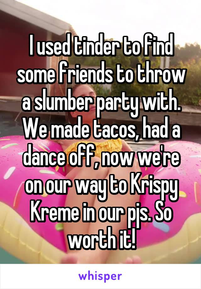 I used tinder to find some friends to throw a slumber party with. We made tacos, had a dance off, now we're on our way to Krispy Kreme in our pjs. So worth it!