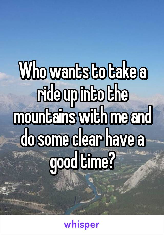 Who wants to take a ride up into the mountains with me and do some clear have a good time?