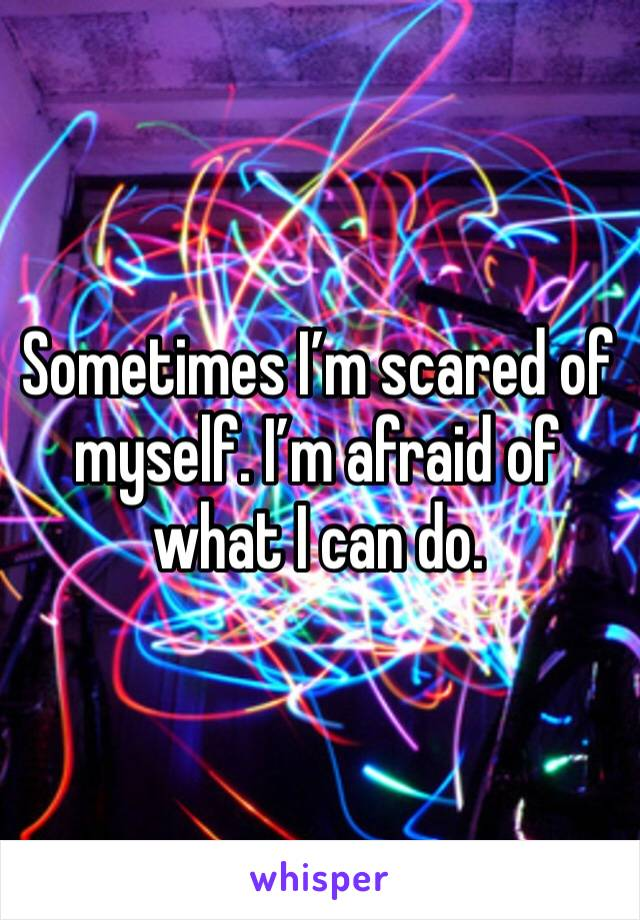 Sometimes I'm scared of myself. I'm afraid of what I can do.
