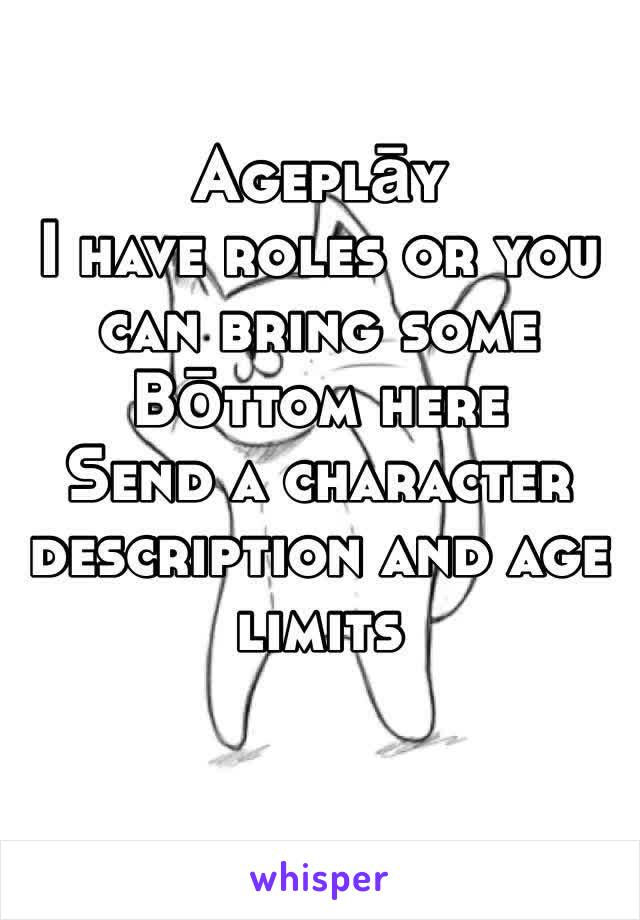 Ageplāy  I have roles or you can bring some Bōttom here Send a character description and age limits