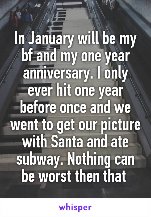 In January will be my bf and my one year anniversary. I only ever hit one year before once and we went to get our picture with Santa and ate subway. Nothing can be worst then that
