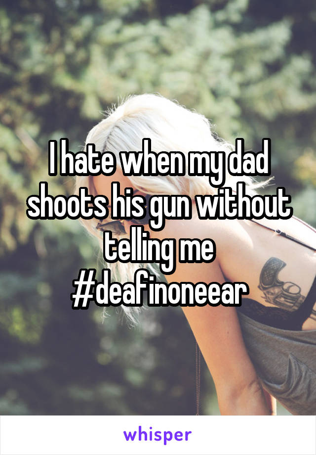 I hate when my dad shoots his gun without telling me #deafinoneear